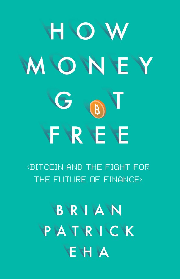 How Money Got Free- Bitcoin and the Fight for the Future of Finance by Brian Patrick Eha