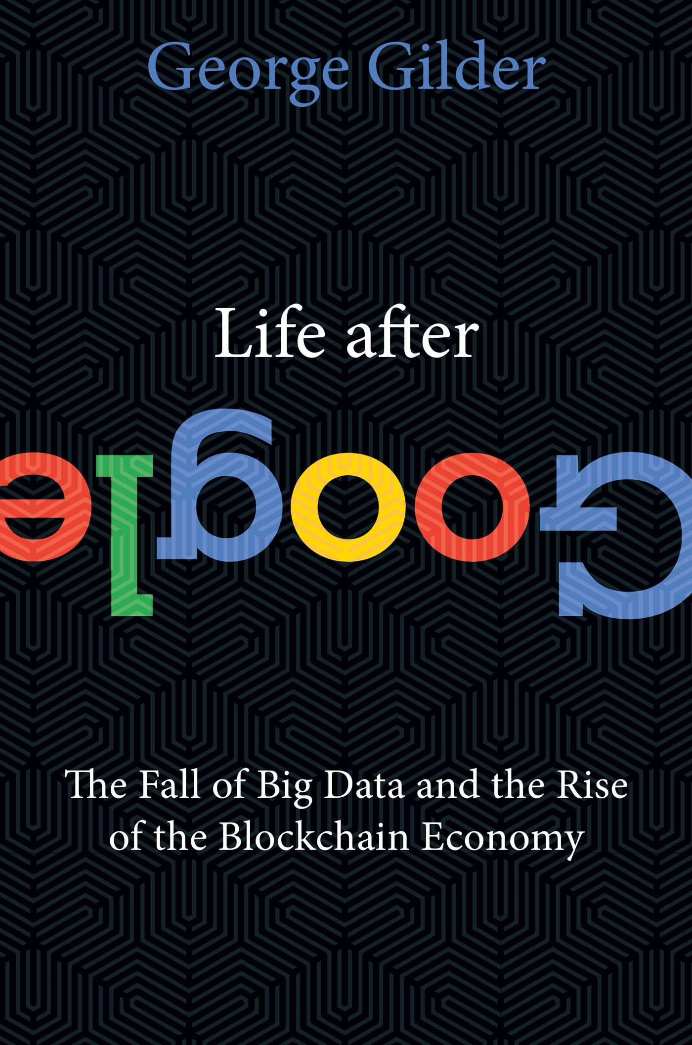 Life After Google- The Fall of Big Data and the Rise of the Blockchain Economy